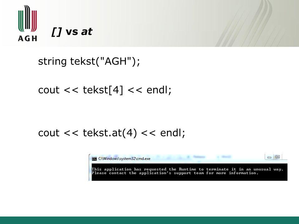 [] vs at string tekst( AGH ); cout << tekst[4] << endl; cout << tekst.at(4) << endl;